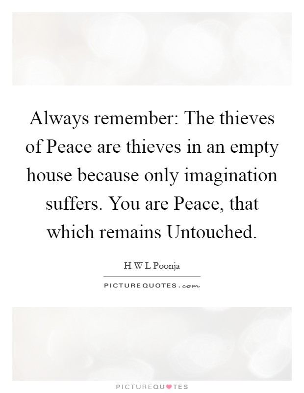 Always remember: The thieves of Peace are thieves in an empty house because only imagination suffers. You are Peace, that which remains Untouched Picture Quote #1