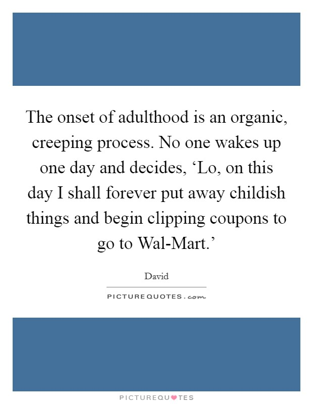 The onset of adulthood is an organic, creeping process. No one wakes up one day and decides, 'Lo, on this day I shall forever put away childish things and begin clipping coupons to go to Wal-Mart.' Picture Quote #1