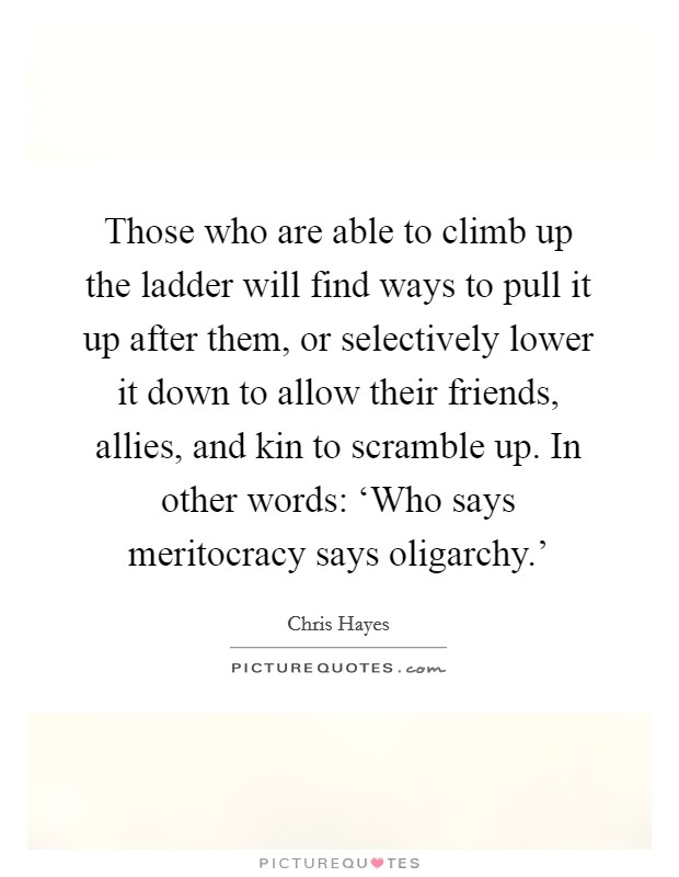 Those who are able to climb up the ladder will find ways to pull it up after them, or selectively lower it down to allow their friends, allies, and kin to scramble up. In other words: 'Who says meritocracy says oligarchy.' Picture Quote #1
