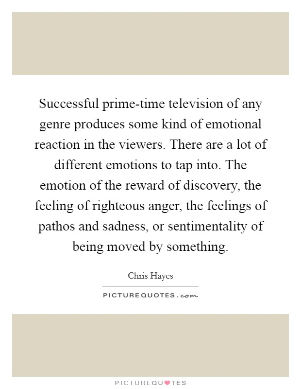 Successful prime-time television of any genre produces some kind of emotional reaction in the viewers. There are a lot of different emotions to tap into. The emotion of the reward of discovery, the feeling of righteous anger, the feelings of pathos and sadness, or sentimentality of being moved by something Picture Quote #1