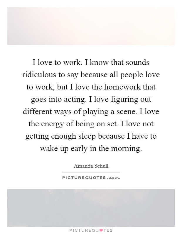 I love to work. I know that sounds ridiculous to say because all people love to work, but I love the homework that goes into acting. I love figuring out different ways of playing a scene. I love the energy of being on set. I love not getting enough sleep because I have to wake up early in the morning Picture Quote #1