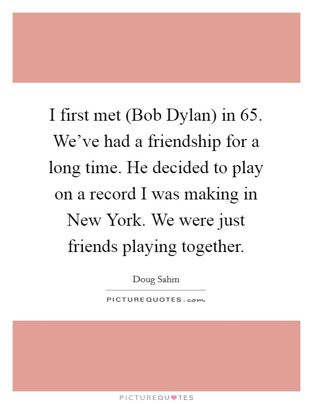 I first met (Bob Dylan) in  65. We've had a friendship for a long time. He decided to play on a record I was making in New York. We were just friends playing together Picture Quote #1