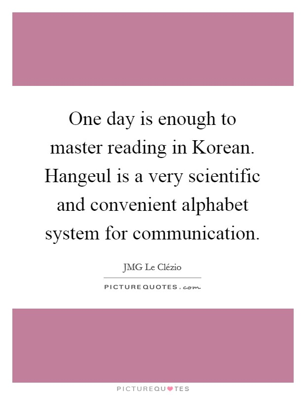 One day is enough to master reading in Korean. Hangeul is a very scientific and convenient alphabet system for communication Picture Quote #1