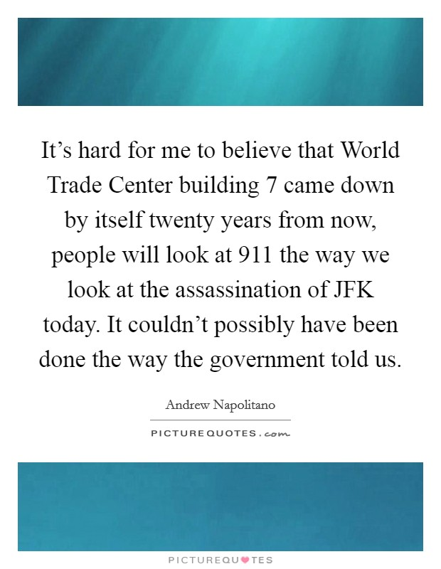 It's hard for me to believe that World Trade Center building 7 came down by itself twenty years from now, people will look at 911 the way we look at the assassination of JFK today. It couldn't possibly have been done the way the government told us Picture Quote #1