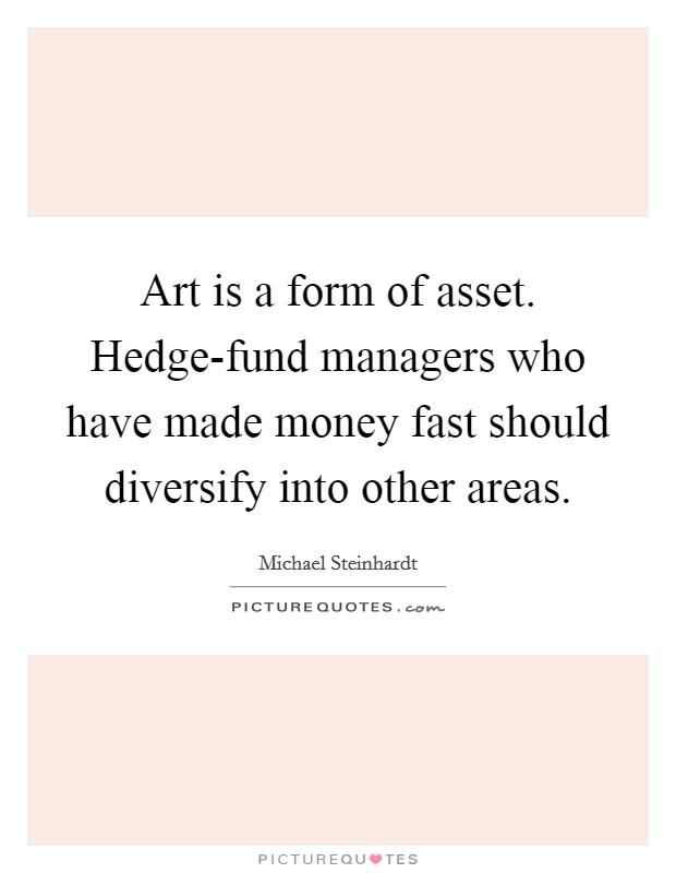 Art is a form of asset. Hedge-fund managers who have made money fast should diversify into other areas Picture Quote #1