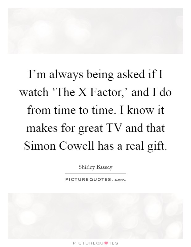 I'm always being asked if I watch 'The X Factor,' and I do from time to time. I know it makes for great TV and that Simon Cowell has a real gift Picture Quote #1