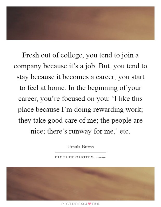 Fresh out of college, you tend to join a company because it's a job. But, you tend to stay because it becomes a career; you start to feel at home. In the beginning of your career, you're focused on you: 'I like this place because I'm doing rewarding work; they take good care of me; the people are nice; there's runway for me,' etc Picture Quote #1