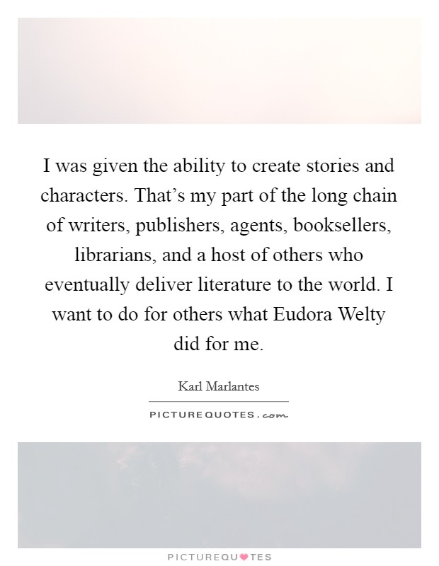 I was given the ability to create stories and characters. That's my part of the long chain of writers, publishers, agents, booksellers, librarians, and a host of others who eventually deliver literature to the world. I want to do for others what Eudora Welty did for me Picture Quote #1