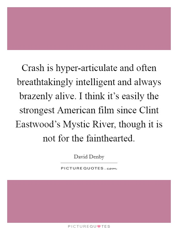 Crash is hyper-articulate and often breathtakingly intelligent and always brazenly alive. I think it's easily the strongest American film since Clint Eastwood's Mystic River, though it is not for the fainthearted Picture Quote #1