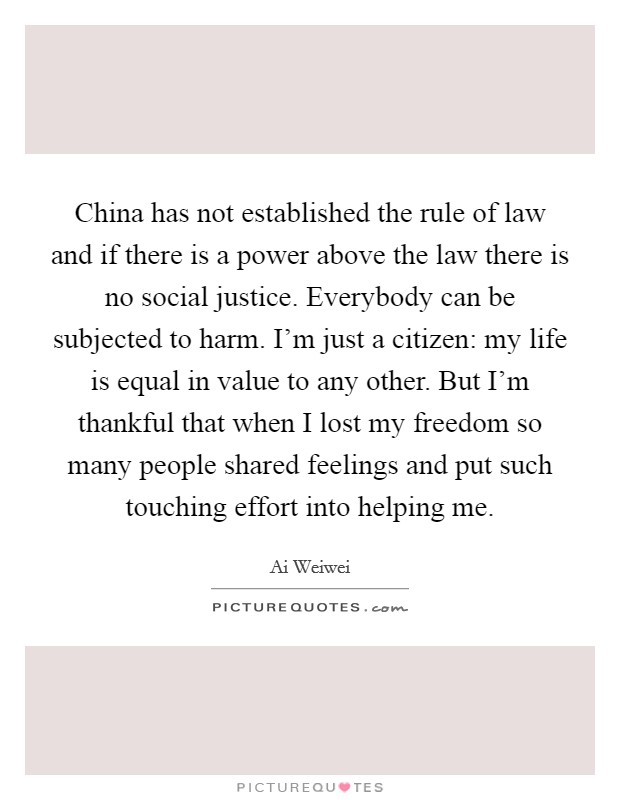 China has not established the rule of law and if there is a power above the law there is no social justice. Everybody can be subjected to harm. I'm just a citizen: my life is equal in value to any other. But I'm thankful that when I lost my freedom so many people shared feelings and put such touching effort into helping me Picture Quote #1