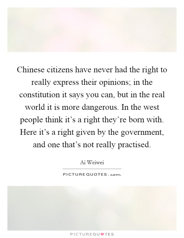 Chinese citizens have never had the right to really express their opinions; in the constitution it says you can, but in the real world it is more dangerous. In the west people think it's a right they're born with. Here it's a right given by the government, and one that's not really practised Picture Quote #1
