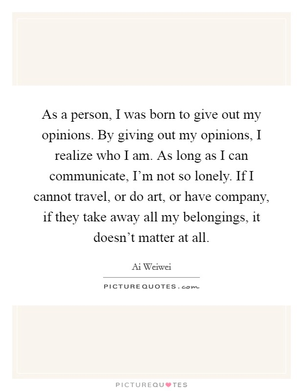 As a person, I was born to give out my opinions. By giving out my opinions, I realize who I am. As long as I can communicate, I'm not so lonely. If I cannot travel, or do art, or have company, if they take away all my belongings, it doesn't matter at all Picture Quote #1