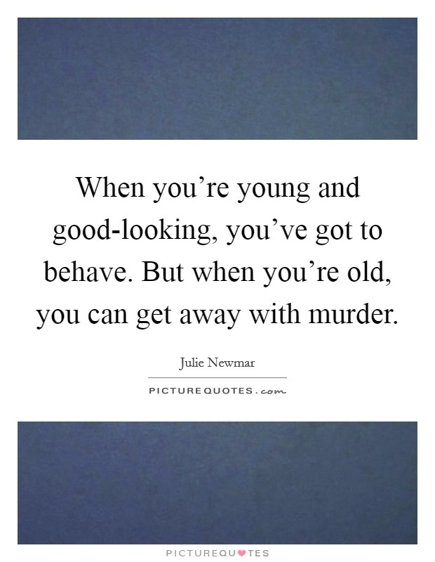 When you're young and good-looking, you've got to behave. But when you're old, you can get away with murder Picture Quote #1