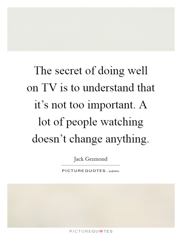 The secret of doing well on TV is to understand that it's not too important. A lot of people watching doesn't change anything Picture Quote #1
