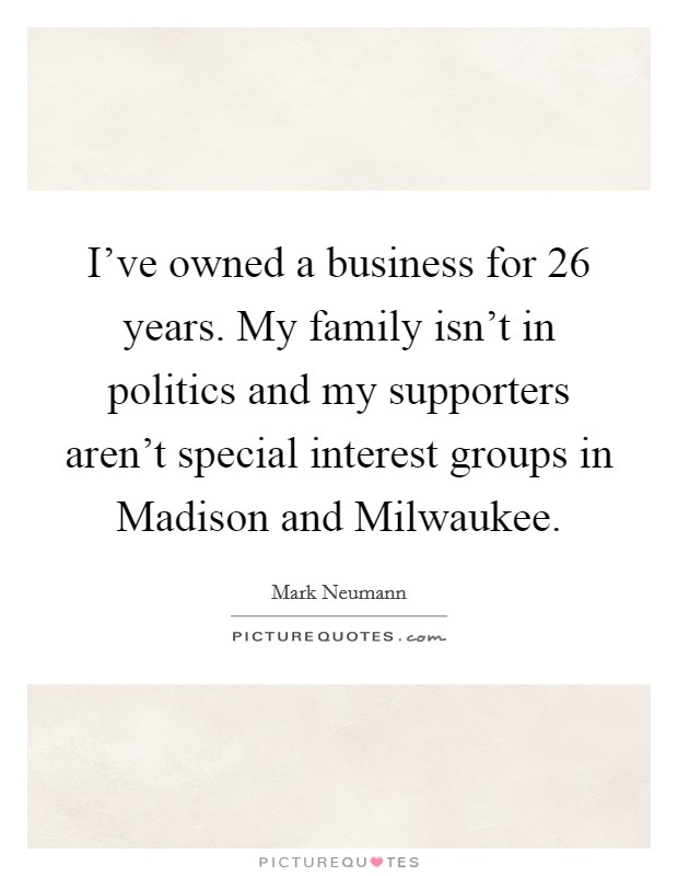 I've owned a business for 26 years. My family isn't in politics and my supporters aren't special interest groups in Madison and Milwaukee Picture Quote #1