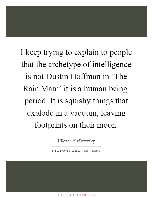 I keep trying to explain to people that the archetype of intelligence is not Dustin Hoffman in 'The Rain Man;' it is a human being, period. It is squishy things that explode in a vacuum, leaving footprints on their moon Picture Quote #1