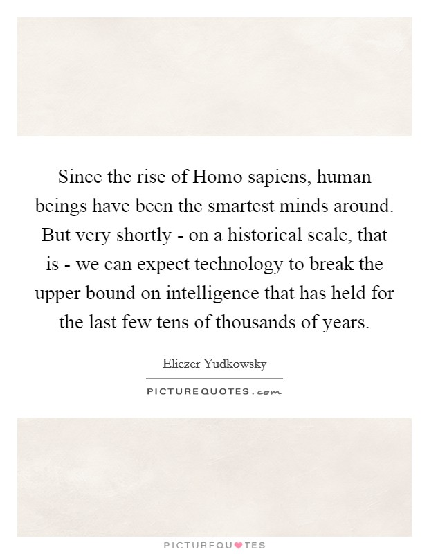 Since the rise of Homo sapiens, human beings have been the smartest minds around. But very shortly - on a historical scale, that is - we can expect technology to break the upper bound on intelligence that has held for the last few tens of thousands of years Picture Quote #1