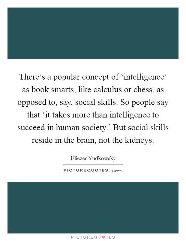 There's a popular concept of 'intelligence' as book smarts, like calculus or chess, as opposed to, say, social skills. So people say that 'it takes more than intelligence to succeed in human society.' But social skills reside in the brain, not the kidneys Picture Quote #1