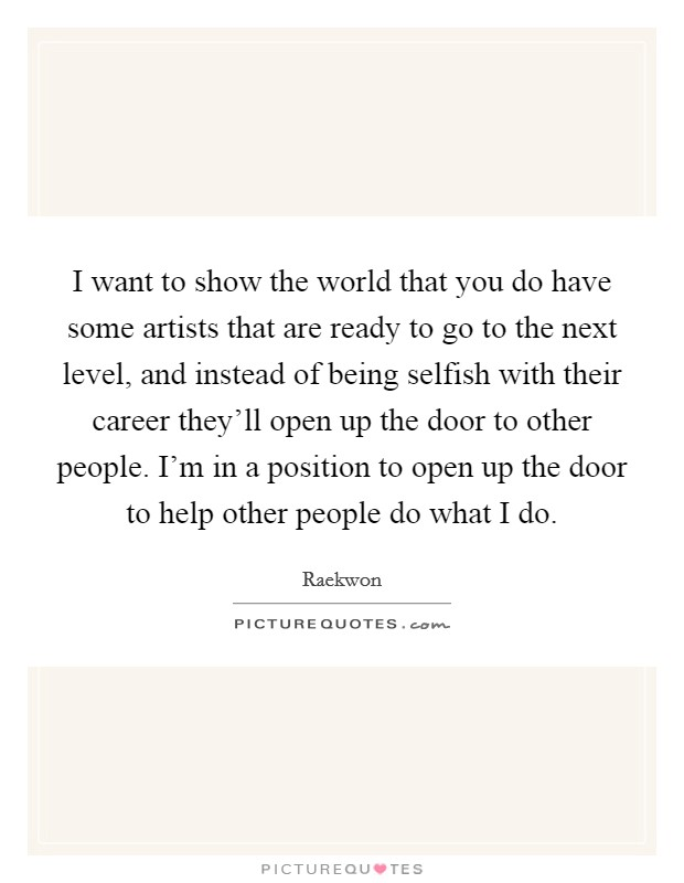 I want to show the world that you do have some artists that are ready to go to the next level, and instead of being selfish with their career they'll open up the door to other people. I'm in a position to open up the door to help other people do what I do Picture Quote #1