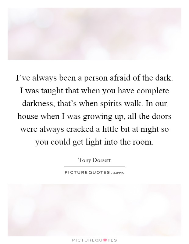 I've always been a person afraid of the dark. I was taught that when you have complete darkness, that's when spirits walk. In our house when I was growing up, all the doors were always cracked a little bit at night so you could get light into the room Picture Quote #1