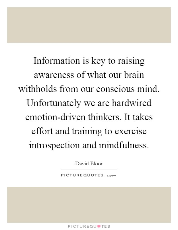 Information is key to raising awareness of what our brain withholds from our conscious mind. Unfortunately we are hardwired emotion-driven thinkers. It takes effort and training to exercise introspection and mindfulness Picture Quote #1