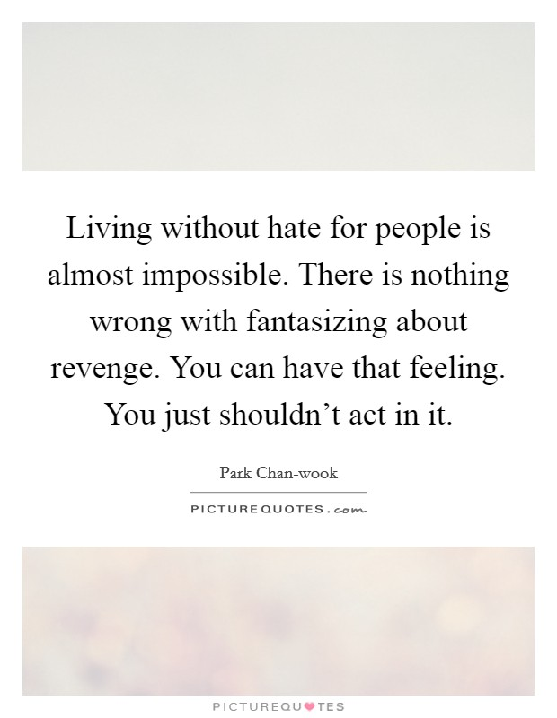 Living without hate for people is almost impossible. There is nothing wrong with fantasizing about revenge. You can have that feeling. You just shouldn't act in it Picture Quote #1