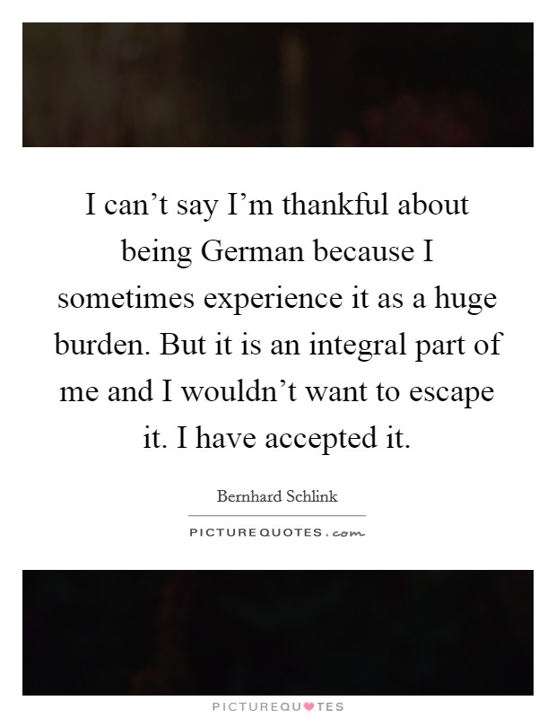 I can't say I'm thankful about being German because I sometimes experience it as a huge burden. But it is an integral part of me and I wouldn't want to escape it. I have accepted it Picture Quote #1