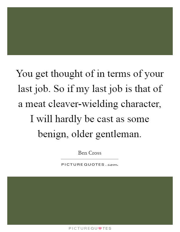 You get thought of in terms of your last job. So if my last job is that of a meat cleaver-wielding character, I will hardly be cast as some benign, older gentleman Picture Quote #1