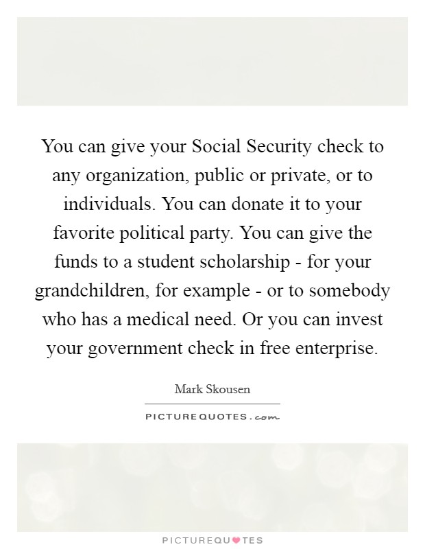 You can give your Social Security check to any organization, public or private, or to individuals. You can donate it to your favorite political party. You can give the funds to a student scholarship - for your grandchildren, for example - or to somebody who has a medical need. Or you can invest your government check in free enterprise Picture Quote #1