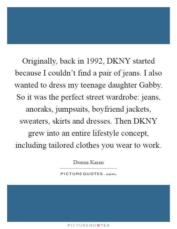 Originally, back in 1992, DKNY started because I couldn't find a pair of jeans. I also wanted to dress my teenage daughter Gabby. So it was the perfect street wardrobe: jeans, anoraks, jumpsuits, boyfriend jackets, sweaters, skirts and dresses. Then DKNY grew into an entire lifestyle concept, including tailored clothes you wear to work Picture Quote #1