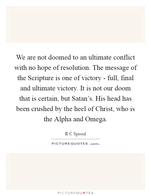 We are not doomed to an ultimate conflict with no hope of resolution. The message of the Scripture is one of victory - full, final and ultimate victory. It is not our doom that is certain, but Satan's. His head has been crushed by the heel of Christ, who is the Alpha and Omega Picture Quote #1