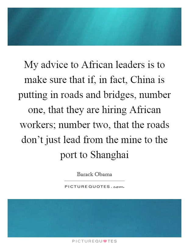 My advice to African leaders is to make sure that if, in fact, China is putting in roads and bridges, number one, that they are hiring African workers; number two, that the roads don't just lead from the mine to the port to Shanghai Picture Quote #1