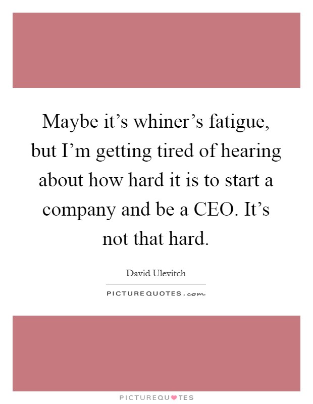 Maybe it's whiner's fatigue, but I'm getting tired of hearing about how hard it is to start a company and be a CEO. It's not that hard Picture Quote #1