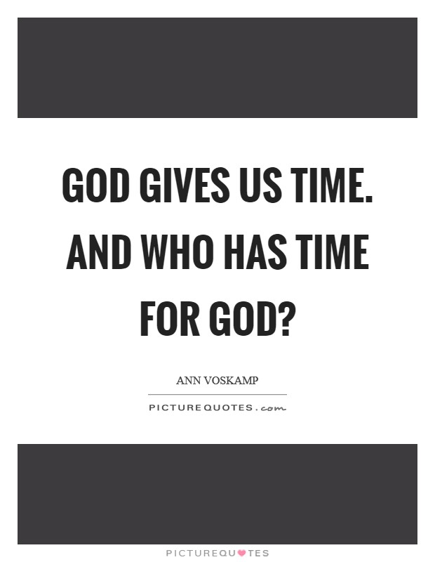 God gives us time. And who has time for God? Picture Quote #1