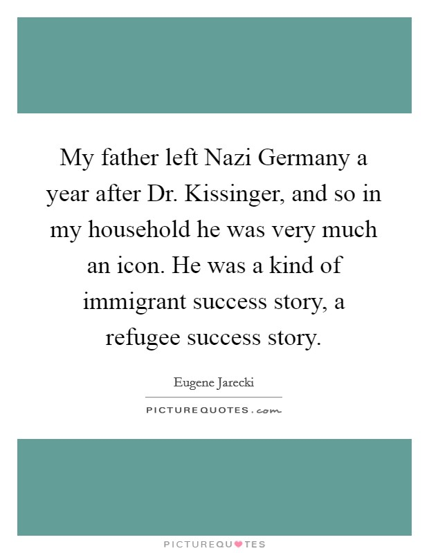 My father left Nazi Germany a year after Dr. Kissinger, and so in my household he was very much an icon. He was a kind of immigrant success story, a refugee success story Picture Quote #1