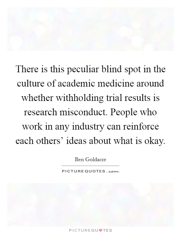 There is this peculiar blind spot in the culture of academic medicine around whether withholding trial results is research misconduct. People who work in any industry can reinforce each others' ideas about what is okay Picture Quote #1