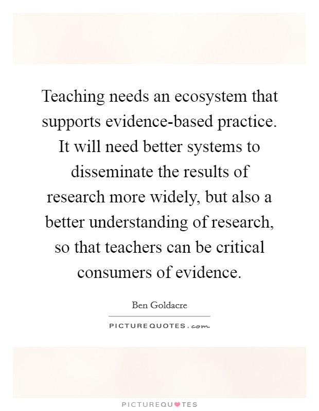 Teaching needs an ecosystem that supports evidence-based practice. It will need better systems to disseminate the results of research more widely, but also a better understanding of research, so that teachers can be critical consumers of evidence Picture Quote #1