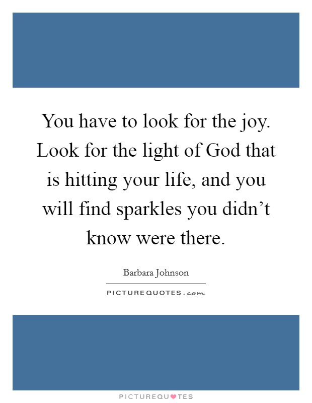 You have to look for the joy. Look for the light of God that is hitting your life, and you will find sparkles you didn't know were there Picture Quote #1