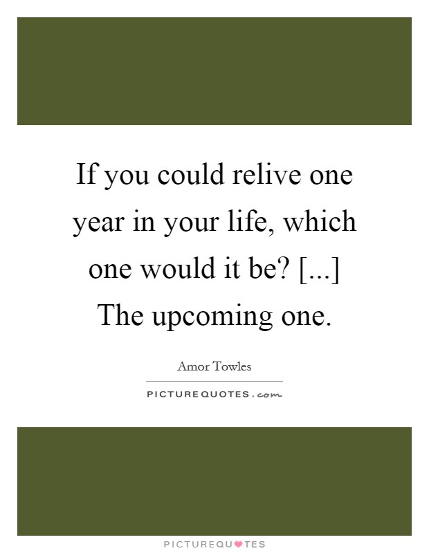 If you could relive one year in your life, which one would it be? [...] The upcoming one Picture Quote #1