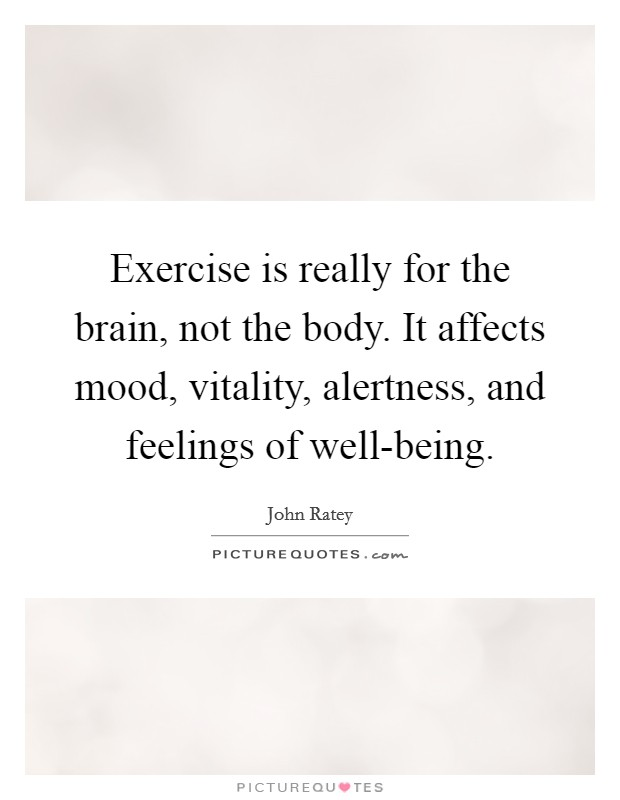 Exercise is really for the brain, not the body. It affects mood, vitality, alertness, and feelings of well-being Picture Quote #1
