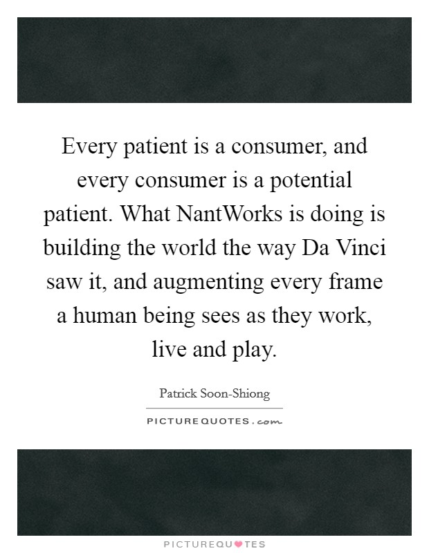 Every patient is a consumer, and every consumer is a potential patient. What NantWorks is doing is building the world the way Da Vinci saw it, and augmenting every frame a human being sees as they work, live and play Picture Quote #1