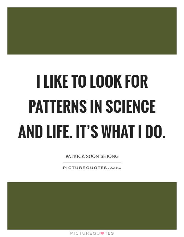 I like to look for patterns in science and life. It's what I do Picture Quote #1