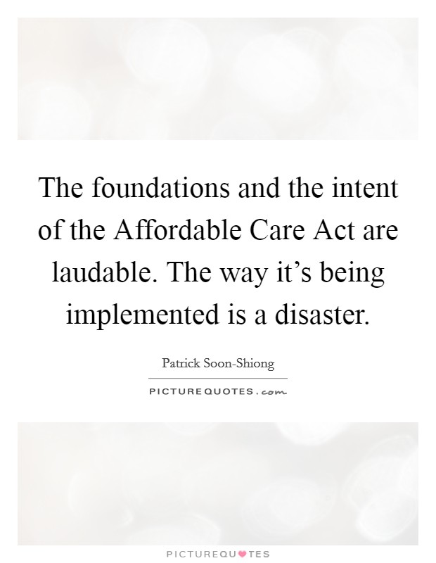 The foundations and the intent of the Affordable Care Act are laudable. The way it's being implemented is a disaster Picture Quote #1