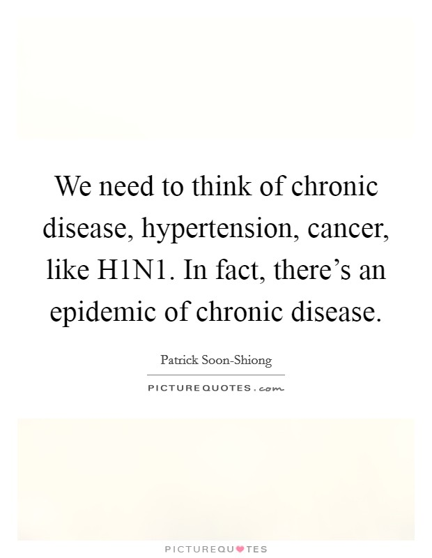 We need to think of chronic disease, hypertension, cancer, like H1N1. In fact, there's an epidemic of chronic disease Picture Quote #1