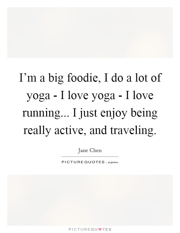 I'm a big foodie, I do a lot of yoga - I love yoga - I love running... I just enjoy being really active, and traveling Picture Quote #1