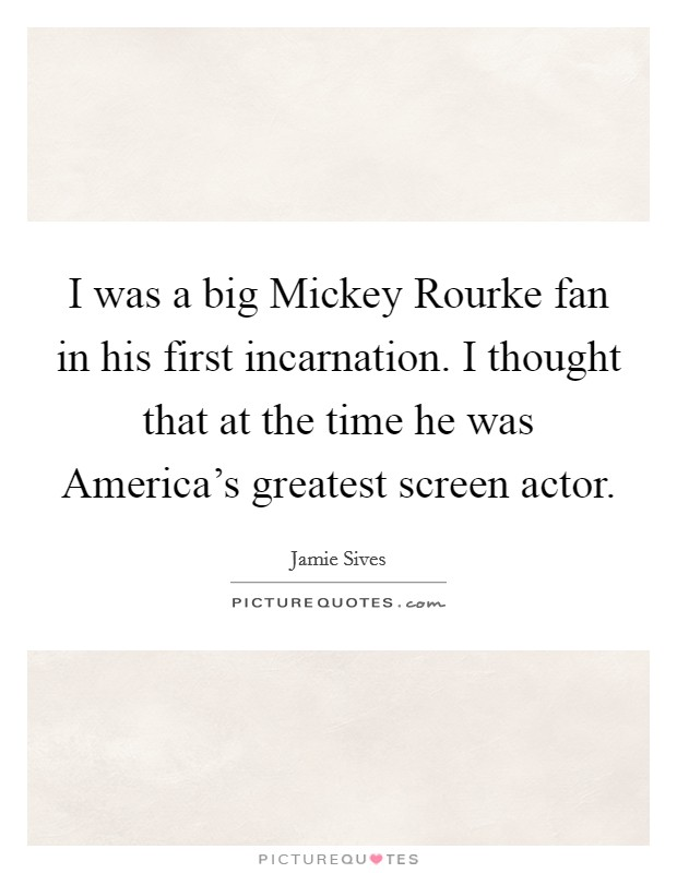 I was a big Mickey Rourke fan in his first incarnation. I thought that at the time he was America's greatest screen actor Picture Quote #1