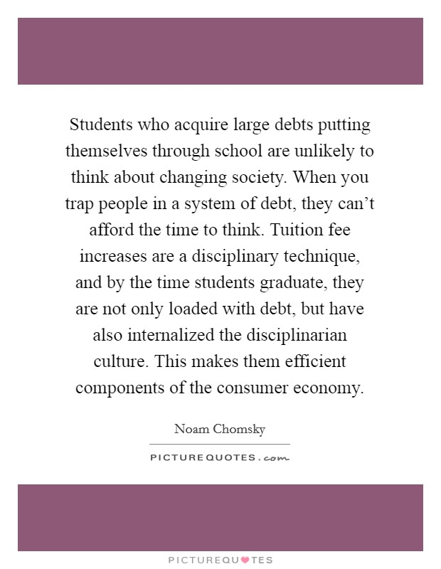 Students who acquire large debts putting themselves through school are unlikely to think about changing society. When you trap people in a system of debt, they can't afford the time to think. Tuition fee increases are a disciplinary technique, and by the time students graduate, they are not only loaded with debt, but have also internalized the disciplinarian culture. This makes them efficient components of the consumer economy Picture Quote #1