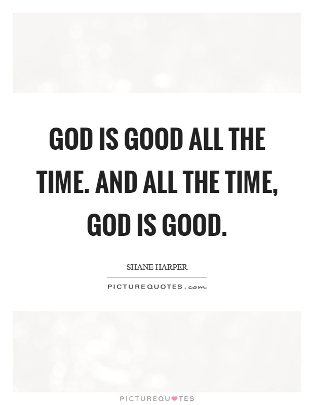 God is good all the time. And all the time, God is good ...