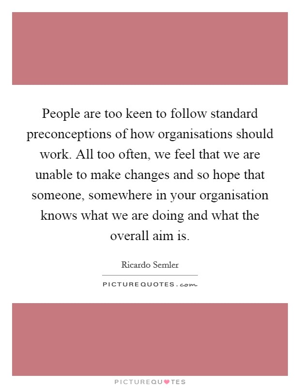 People are too keen to follow standard preconceptions of how organisations should work. All too often, we feel that we are unable to make changes and so hope that someone, somewhere in your organisation knows what we are doing and what the overall aim is Picture Quote #1