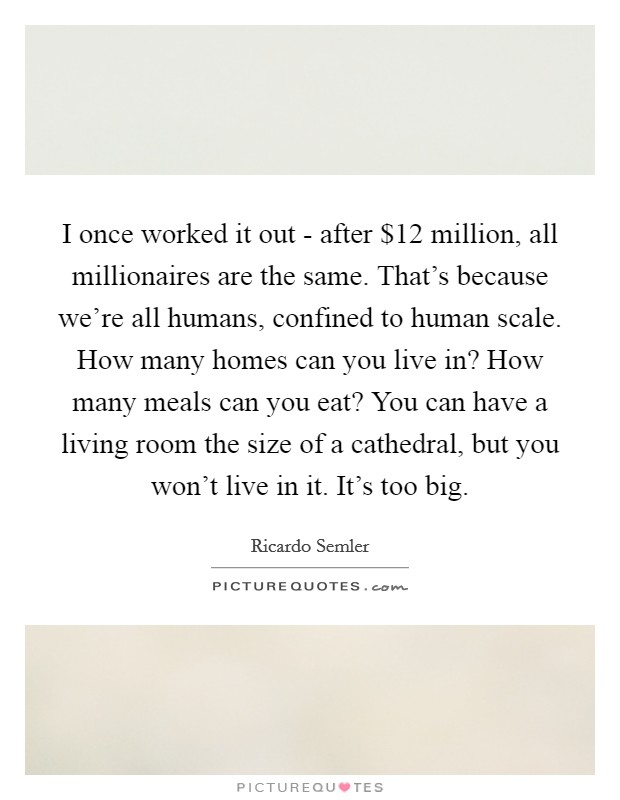 I once worked it out - after $12 million, all millionaires are the same. That's because we're all humans, confined to human scale. How many homes can you live in? How many meals can you eat? You can have a living room the size of a cathedral, but you won't live in it. It's too big Picture Quote #1